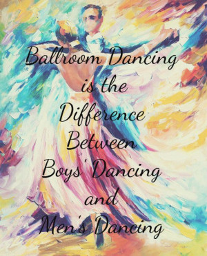 Ballroom Dancing is the difference between boy's dancing and men's ...
