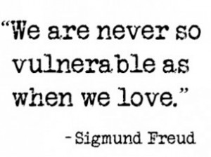 We are never so vulnerable as when we love.