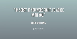 """sorry, if you were right, I'd agree with you."""""""