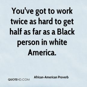 African-American Proverb - You've got to work twice as hard to get ...