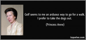 Golf seems to me an arduous way to go for a walk. I prefer to take the ...
