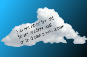 You Are Never Too Old To Set Another Goal Or To Dreams A New Dream