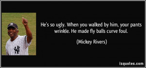 He's so ugly. When you walked by him, your pants wrinkle. He made fly ...