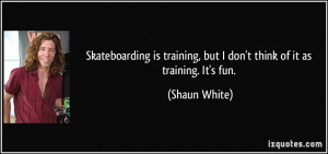 Skateboarding is training, but I don't think of it as training. It's ...