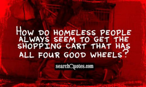 How do homeless people always seem to get the shopping cart that has ...
