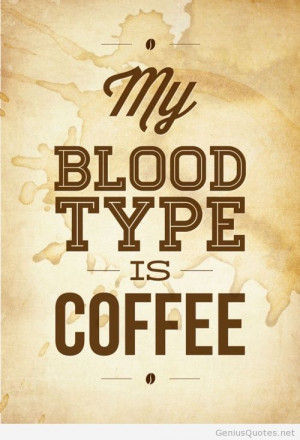 My blood type is coffee, starbucks coffe quote