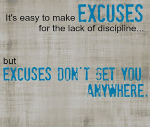 It's easy to make Excuses for the lack of discipline. But Excuses don ...