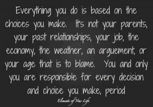 you and only you are responsible for your decision choice you make ...