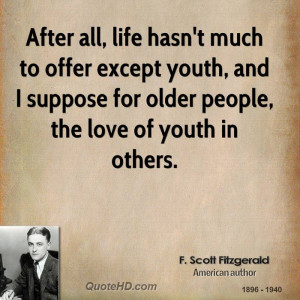 After all, life hasn't much to offer except youth, and I suppose for ...