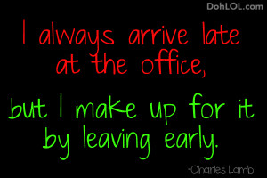 always arrive late at the office, but I make up for it by leaving ...