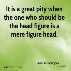 It is a great pity when the one who should be the head figure is a ...