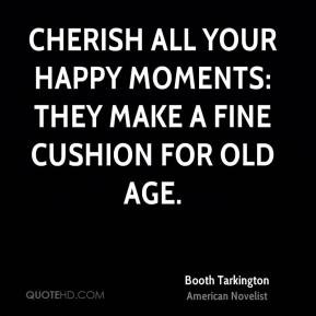 Cherish all your happy moments: they make a fine cushion for old age ...