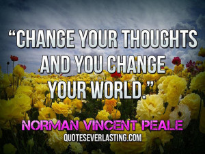 "Change your thoughts and you change your world."" — Norman Vincent ..."