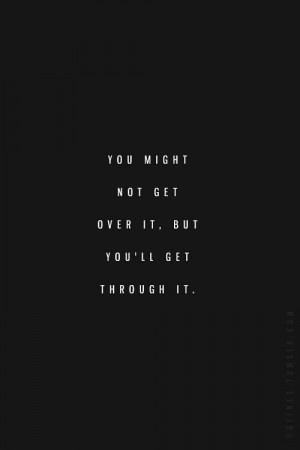 You might not get over it, but you will get through it.