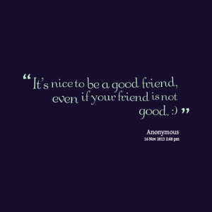 ... : it's nice to be a good friend, even if your friend is not good