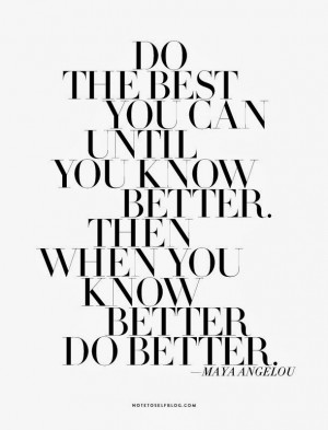 Do the best you can until you know better.