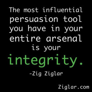 ... tool you have in your arsenal is your integrity. - Zig Ziglar