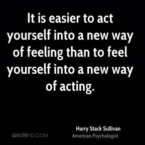 Harry Stack Sullivan - It is easier to act yourself into a new way of ...