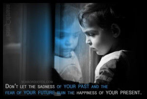 ... your past and the fear of your future ruin the happiness of your