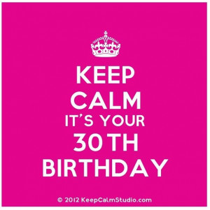 Keep Calm Its Your 30th Birthday!!!!