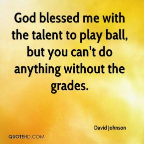 ... blessed me with the talent to play ball, but you can't do anything