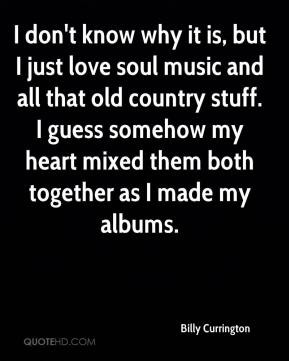 ... soul music and all that old country stuff. I guess somehow my heart