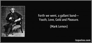 Forth we went, a gallant band— Youth, Love, Gold and Pleasure ...