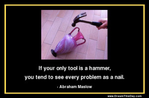 If your only tool is a hammer,
