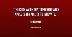 The core value that differentiates Apple is our ability to innovate ...