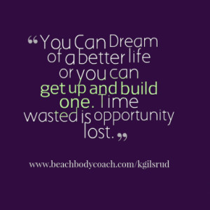 ... life or you can get up and build one. Time wasted is opportunity lost