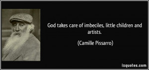 God takes care of imbeciles, little children and artists. - Camille ...