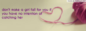 don't make a girl fall for you if you have no intention of catching ...