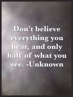 Don't believe everything you hear, and only half of what you see