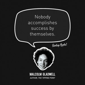 Nobody accomplishes success by themselves.- Malcolm Gladwell