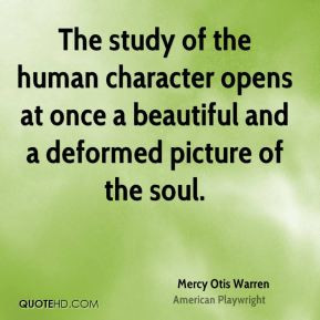 Mercy Otis Warren - The study of the human character opens at once a ...