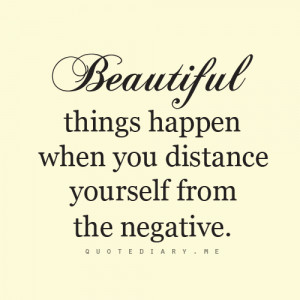 Beautiful things happen when you distance yourself from the negtive.