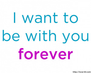 Quotes About Love And Life: I Want To Be With You Forever A True Quote ...