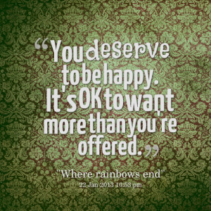 Quotes Picture: you deserve to be happy it's ok to want more than you ...