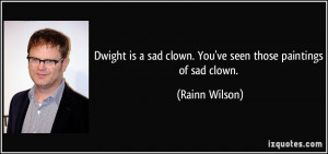 Dwight is a sad clown. You've seen those paintings of sad clown ...