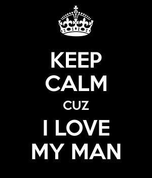 KEEP CALM CUZ I LOVE MY MAN