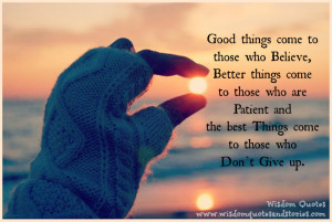 Good things come to those who believe, better things come to those you ...