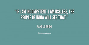If I am incompetent, I am useless, the people of India will see that.