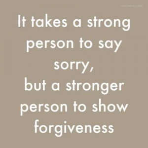 ... Say Sorry, But a Stronger Person To Show Forgiveness ~ Apology Quote