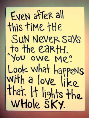 Even After All This Time The Sun Never Says To The Earth You Owe Me ...