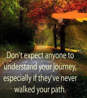 ... Journey, Especially If They've Never Walked Your Path ~ Love Quote