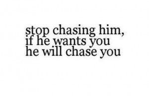 Stop chasing him.