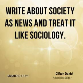 Clifton Daniel - Write about society as news and treat it like ...