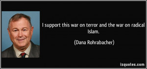 ... this war on terror and the war on radical Islam. - Dana Rohrabacher