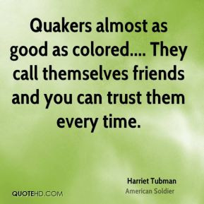 Harriet Tubman - Quakers almost as good as colored.... They call ...