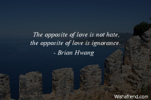 ignorance The opposite of love is not hate the opposite of love is